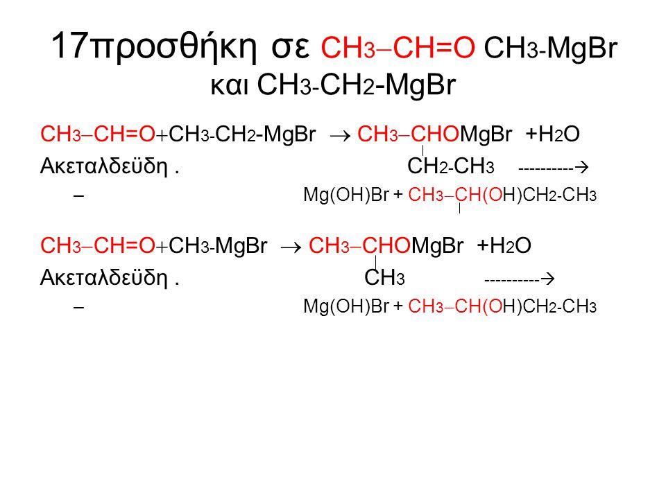 17προσθήκη σε CΗ3CH=Ο CΗ3-MgBr και CΗ3-CΗ2-MgBr