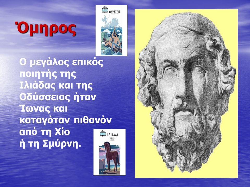 Όμηρος Ο μεγάλος επικός ποιητής της Ιλιάδας και της Οδύσσειας ήταν Ίωνας και καταγόταν πιθανόν από τη Χίο.
