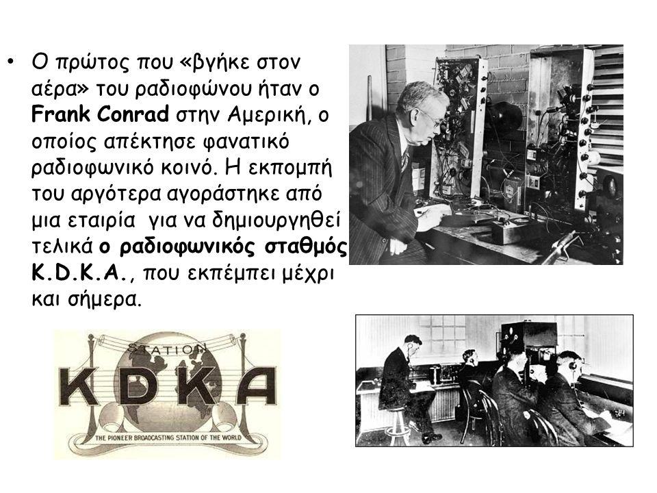 Ο πρώτος που «βγήκε στον αέρα» του ραδιοφώνου ήταν ο Frank Conrad στην Αμερική, ο οποίος απέκτησε φανατικό ραδιοφωνικό κοινό. Η εκπομπή του αργότερα αγοράστηκε από μια εταιρία για να δημιουργηθεί τελικά ο ραδιοφωνικός σταθμός K.D.K.A., που εκπέμπει μέχρι και σήμερα.