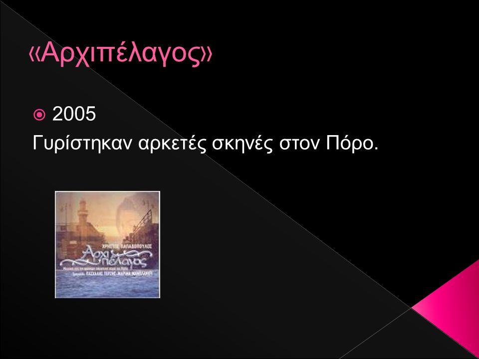 «Αρχιπέλαγος» 2005 Γυρίστηκαν αρκετές σκηνές στον Πόρο.