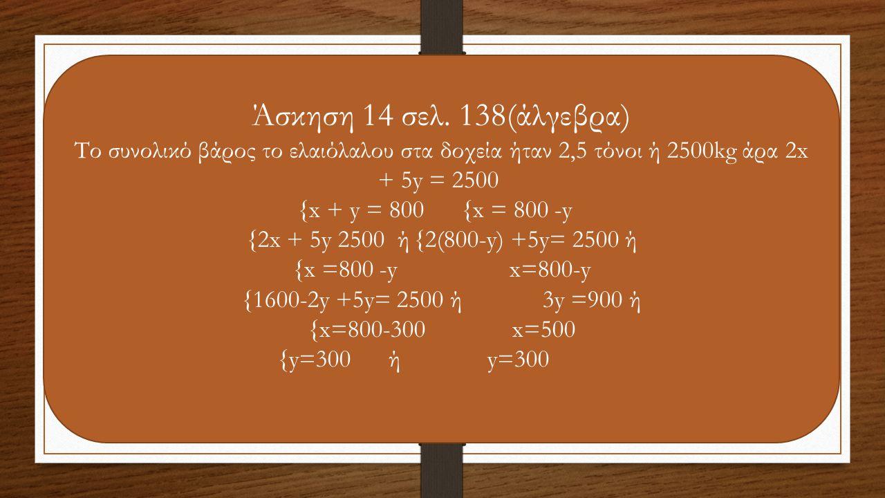 Άσκηση 14 σελ. 138(άλγεβρα) Το συνολικό βάρος το ελαιόλαλου στα δοχεία ήταν 2,5 τόνοι ή 2500kg άρα 2x + 5y = 2500