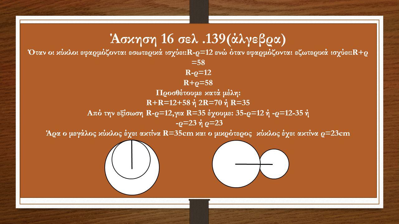 Άσκηση 16 σελ .139(άλγεβρα) Όταν οι κύκλοι εφαρμόζονται εσωτερικά ισχύει:R-ρ=12 ενώ όταν εφαρμόζονται εζωτερικά ισχύει:R+ρ =58.