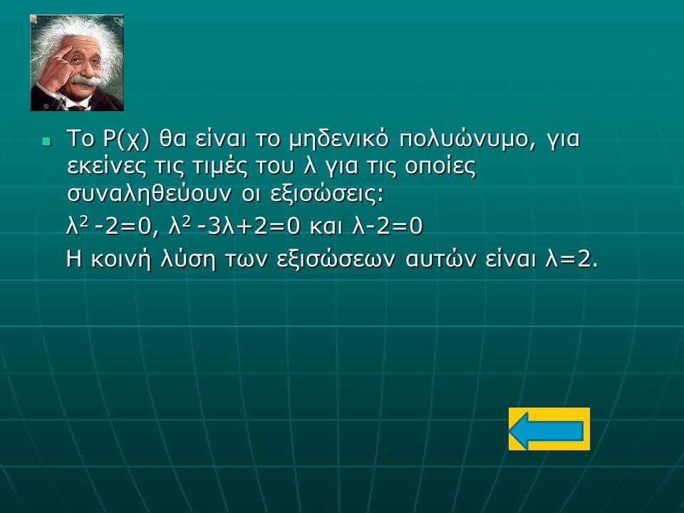 Το Ρ(χ) θα είναι το μηδενικό πολυώνυμο, για εκείνες τις τιμές του λ για τις οποίες συναληθεύουν οι εξισώσεις: