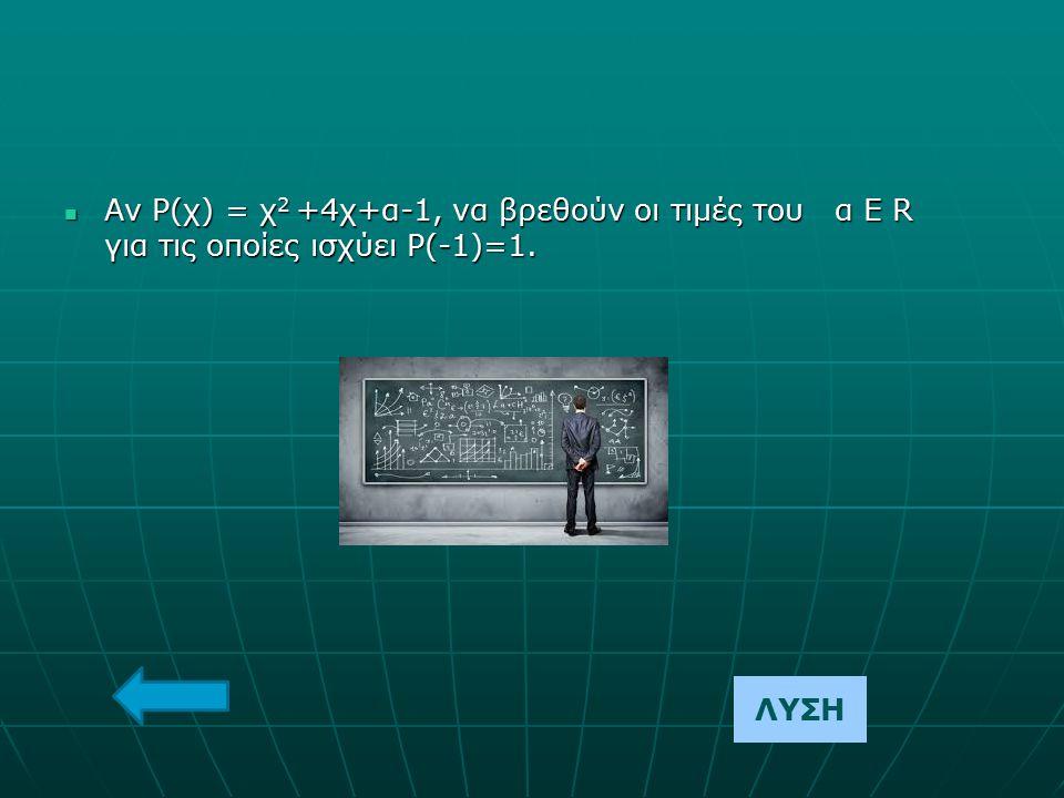 Αν Ρ(χ) = χ2 +4χ+α-1, να βρεθούν οι τιμές του α Ε R για τις οποίες ισχύει Ρ(-1)=1.
