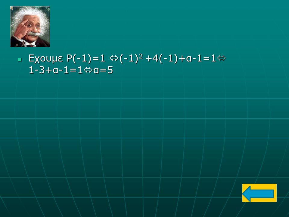 Εχουμε Ρ(-1)=1 (-1)2 +4(-1)+α-1=1 1-3+α-1=1α=5