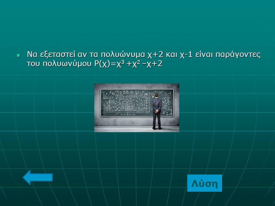Να εξεταστεί αν τα πολυώνυμα χ+2 και χ-1 είναι παράγοντες του πολυωνύμου Ρ(χ)=χ3 +χ2 –χ+2