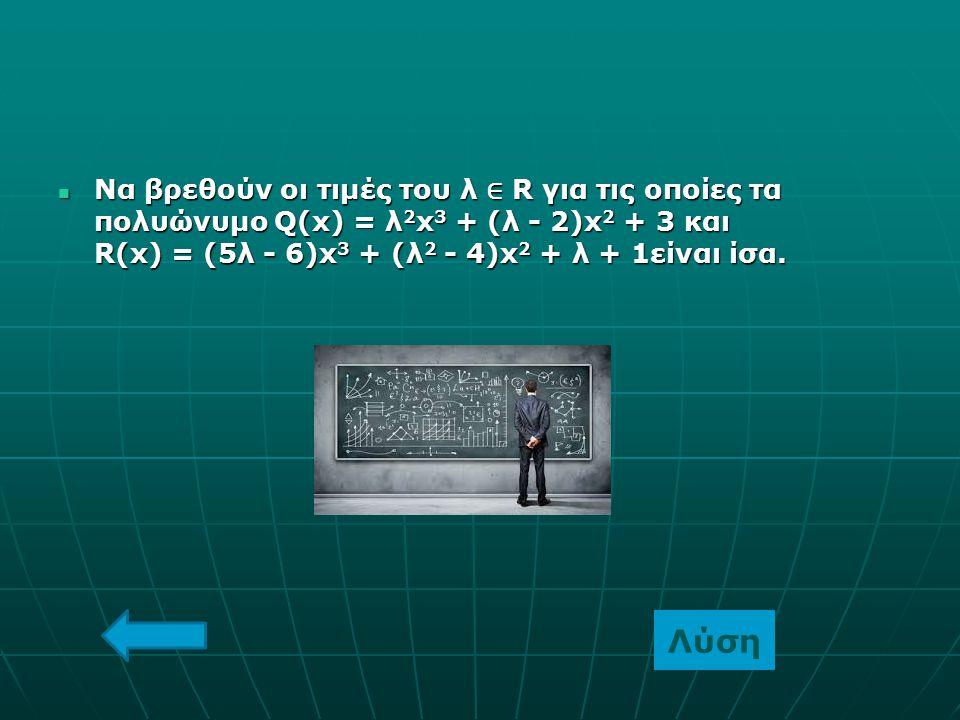 Να βρεθούν οι τιμές του λ ∈ R για τις οποίες τα πολυώνυμο Q(x) = λ2x3 + (λ - 2)x2 + 3 και R(x) = (5λ - 6)x3 + (λ2 - 4)x2 + λ + 1είναι ίσα.