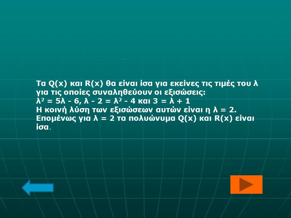 Τα Q(x) και R(x) θα είναι ίσα για εκείνες τις τιμές του λ για τις οποίες συναληθεύουν οι εξισώσεις: