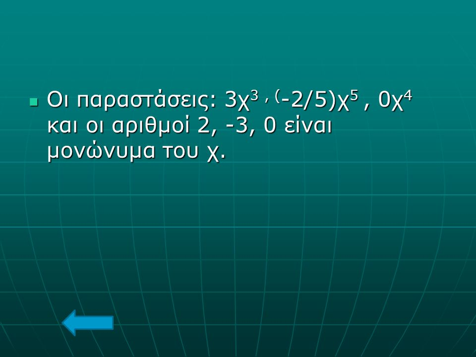 Οι παραστάσεις: 3χ3 , (-2/5)χ5 , 0χ4 και οι αριθμοί 2, -3, 0 είναι μονώνυμα του χ.