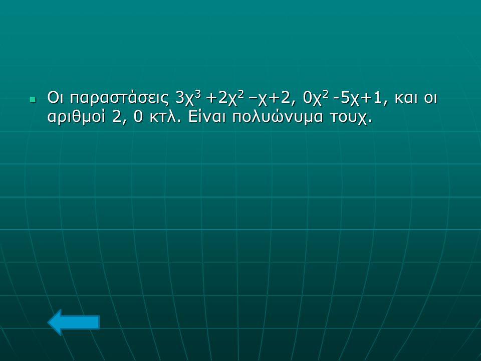 Οι παραστάσεις 3χ3 +2χ2 –χ+2, 0χ2 -5χ+1, και οι αριθμοί 2, 0 κτλ