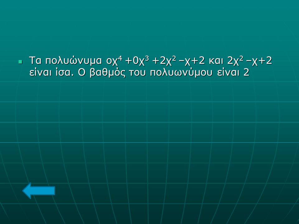 Τα πολυώνυμα οχ4 +0χ3 +2χ2 –χ+2 και 2χ2 –χ+2 είναι ίσα