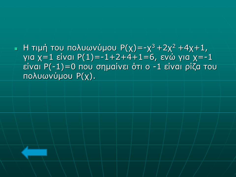 Η τιμή του πολυωνύμου Ρ(χ)=-χ3 +2χ2 +4χ+1, για χ=1 είναι Ρ(1)=-1+2+4+1=6, ενώ για χ=-1 είναι Ρ(-1)=0 που σημαίνει ότι ο -1 είναι ρίζα του πολυωνύμου Ρ(χ).