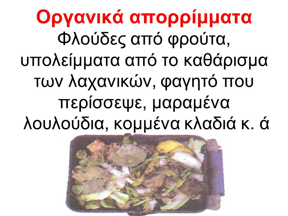 Οργανικά απορρίμματα Φλούδες από φρούτα, υπολείμματα από το καθάρισμα των λαχανικών, φαγητό που περίσσεψε, μαραμένα λουλούδια, κομμένα κλαδιά κ.