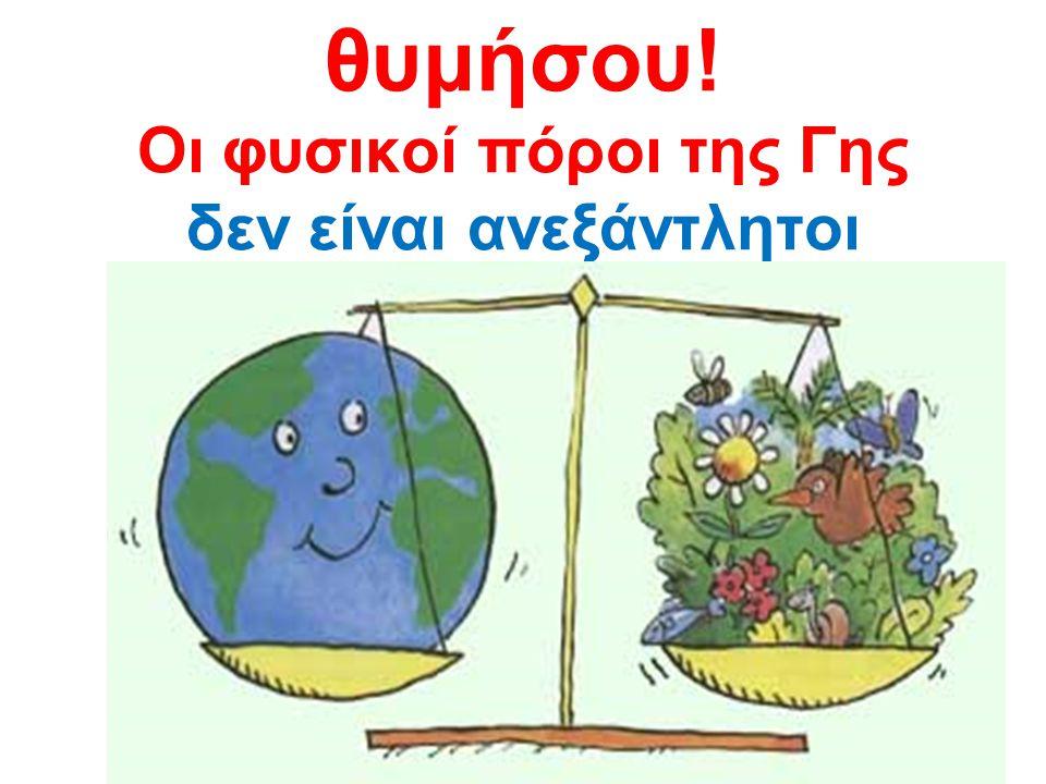 θυμήσου! Οι φυσικοί πόροι της Γης δεν είναι ανεξάντλητοι