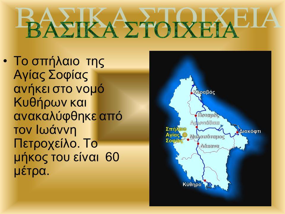 ΒΑΣΙΚΑ ΣΤΟΙΧΕΙΑ Το σπήλαιο της Αγίας Σοφίας ανήκει στο νομό Κυθήρων και ανακαλύφθηκε από τον Ιωάννη Πετροχείλο.