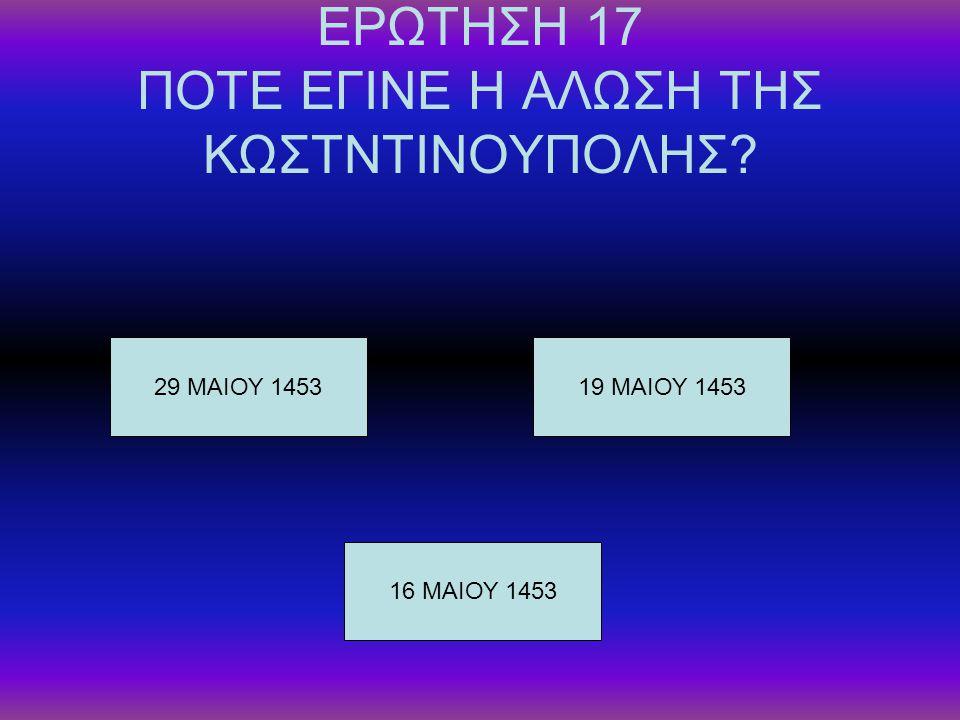 ΕΡΩΤΗΣΗ 17 ΠΟΤΕ ΕΓΙΝΕ Η ΑΛΩΣΗ ΤΗΣ ΚΩΣΤΝΤΙΝΟΥΠΟΛΗΣ