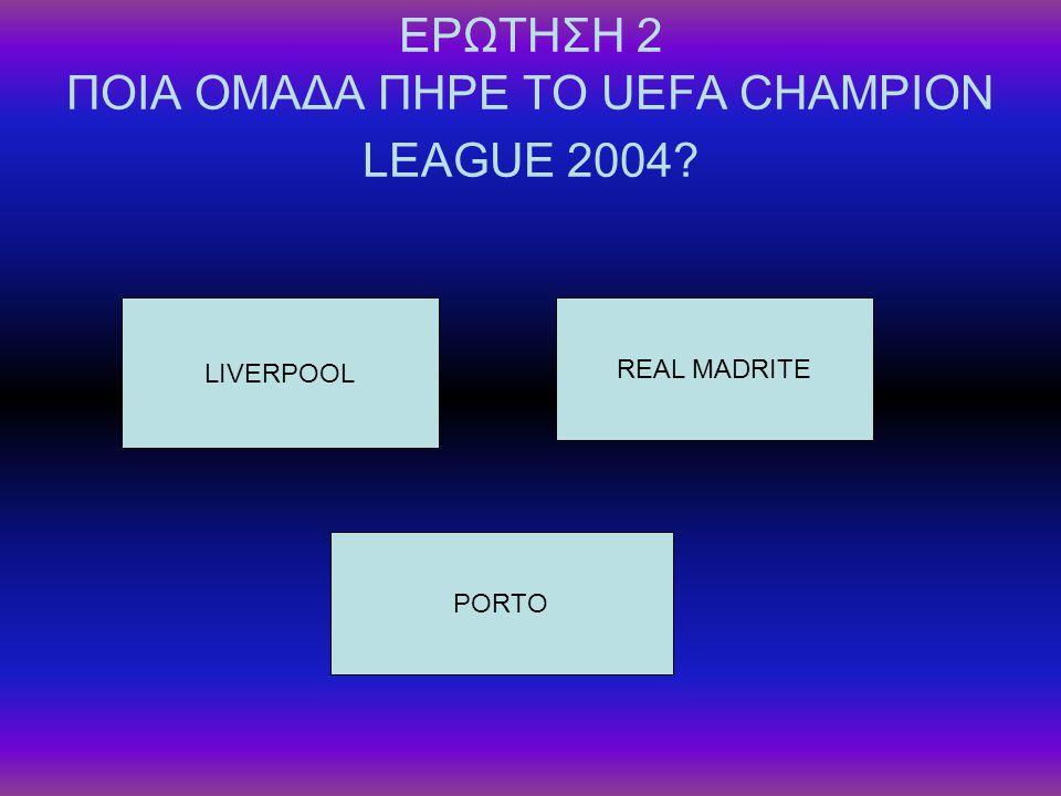 ΕΡΩΤΗΣΗ 2 ΠΟΙΑ ΟΜΑΔΑ ΠΗΡΕ ΤΟ UEFA CHAMPION LEAGUE 2004