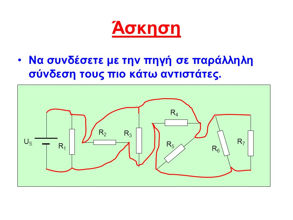 Άσκηση Να συνδέσετε με την πηγή σε παράλληλη σύνδεση τους πιο κάτω αντιστάτες. R4. R2. R3. US. R7.