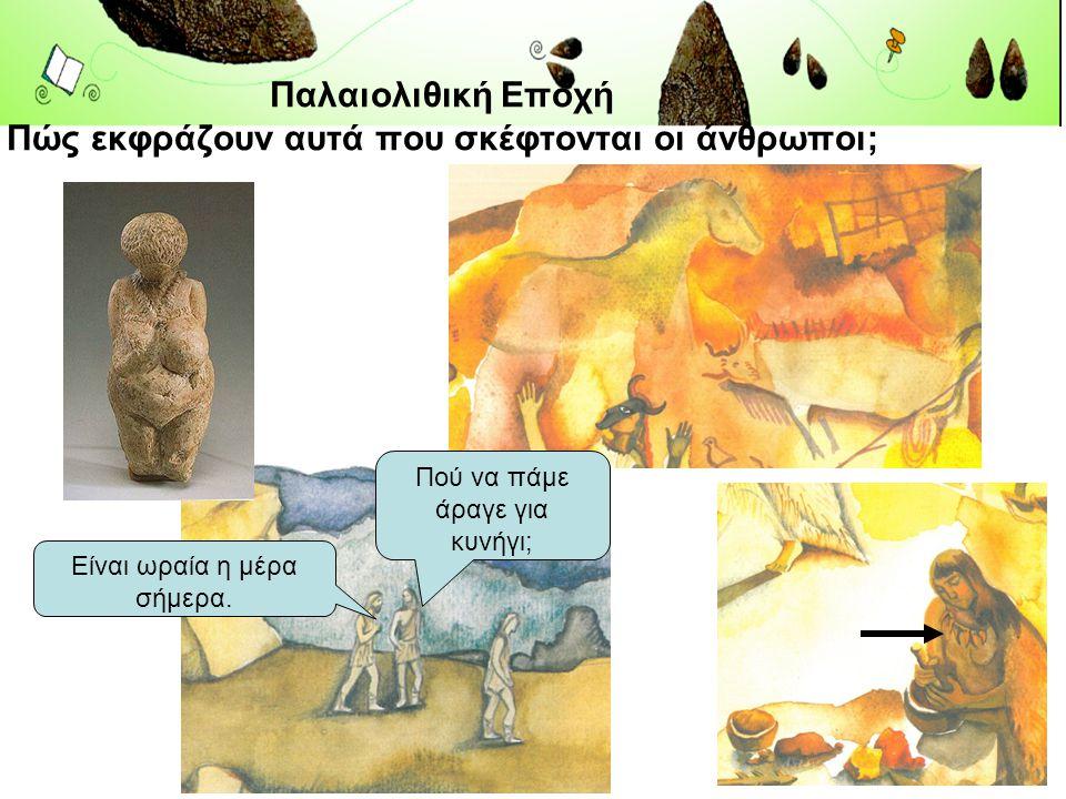 Παλαιολιθική Εποχή Πώς εκφράζουν αυτά που σκέφτονται οι άνθρωποι;