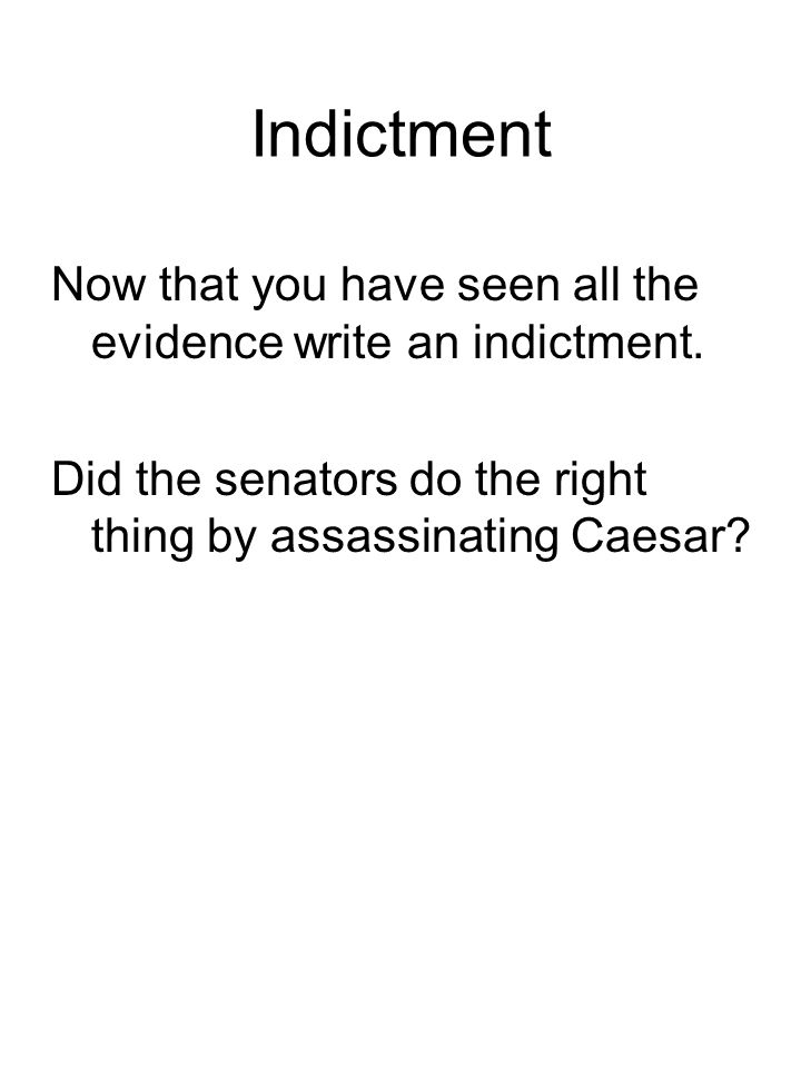 Indictment Now that you have seen all the evidence write an indictment. Did the senators do the right thing by assassinating Caesar