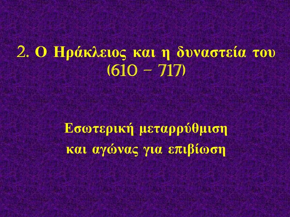 2. Ο Ηράκλειος και η δυναστεία του (610 – 717)
