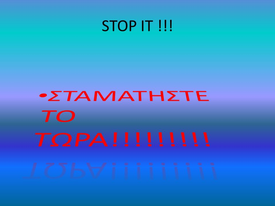 STOP IT !!! ΣΤΑΜΑΤΗΣΤΕ ΤΟ ΤΩΡΑ!!!!!!!!!