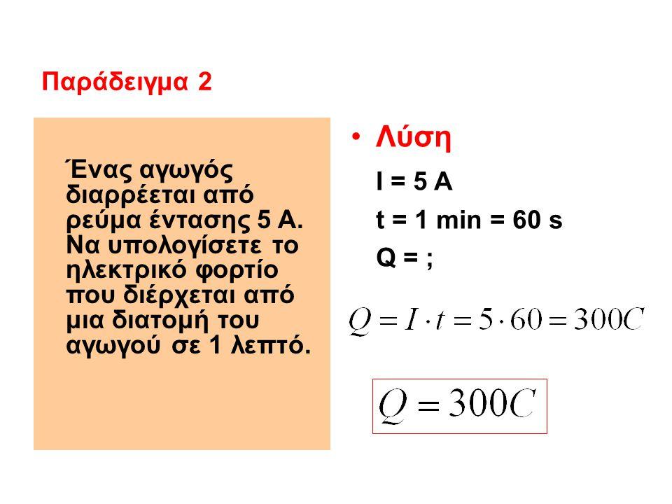 Παράδειγμα 2 Ένας αγωγός διαρρέεται από ρεύμα έντασης 5 Α. Να υπολογίσετε το ηλεκτρικό φορτίο που διέρχεται από μια διατομή του αγωγού σε 1 λεπτό.