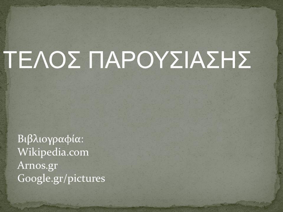 ΤEΛΟΣ ΠΑΡΟΥΣΙΑΣΗΣ Βιβλιογραφία: Wikipedia.com Arnos.gr