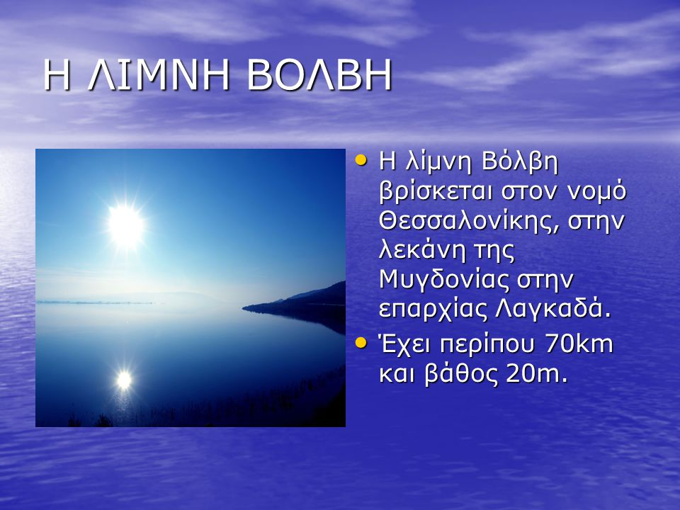Η ΛΙΜΝΗ ΒΟΛΒΗ Η λίμνη Βόλβη βρίσκεται στον νομό Θεσσαλονίκης, στην λεκάνη της Μυγδονίας στην επαρχίας Λαγκαδά.