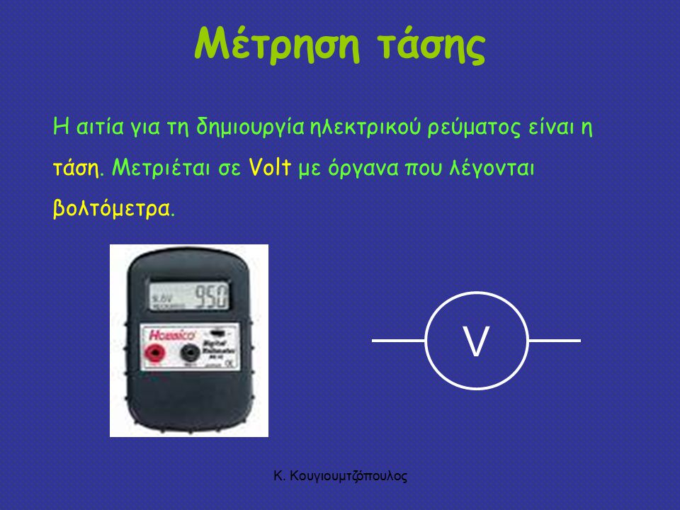 Μέτρηση τάσης Η αιτία για τη δημιουργία ηλεκτρικού ρεύματος είναι η τάση. Μετριέται σε Volt με όργανα που λέγονται βολτόμετρα.