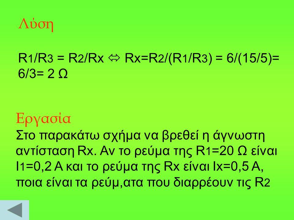 Λύση Εργασία R1/R3 = R2/Rx  Rx=R2/(R1/R3) = 6/(15/5)= 6/3= 2 Ω