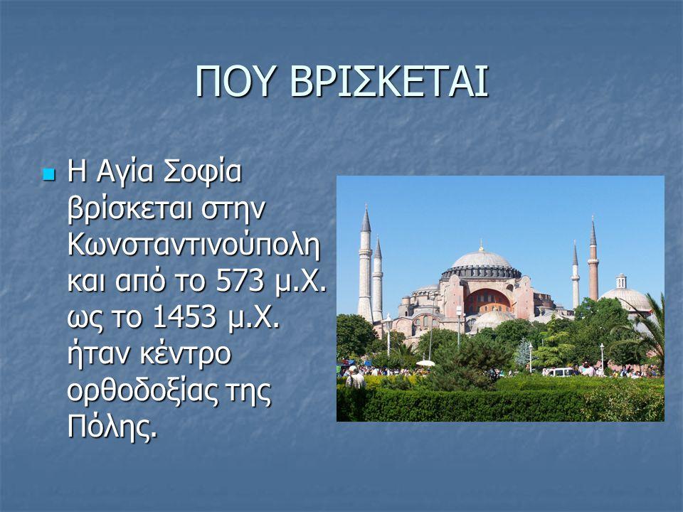 ΠΟΥ ΒΡΙΣΚΕΤΑΙ Η Αγία Σοφία βρίσκεται στην Κωνσταντινούπολη και από το 573 μ.Χ.