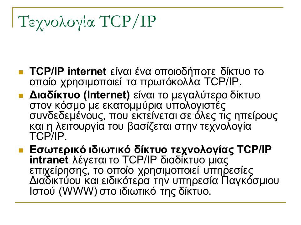 Τεχνολογία TCP/IP TCP/IP internet είναι ένα οποιοδήποτε δίκτυο το οποίο χρησιμοποιεί τα πρωτόκολλα TCP/IP.