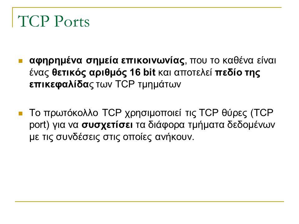 TCP Ports αφηρημένα σημεία επικοινωνίας, που το καθένα είναι ένας θετικός αριθμός 16 bit και αποτελεί πεδίο της επικεφαλίδας των TCP τμημάτων.