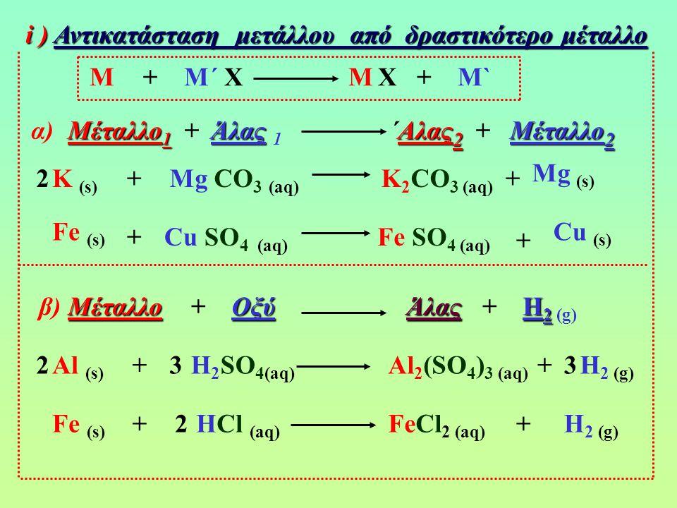 i ) Αντικατάσταση μετάλλου από δραστικότερο μέταλλο