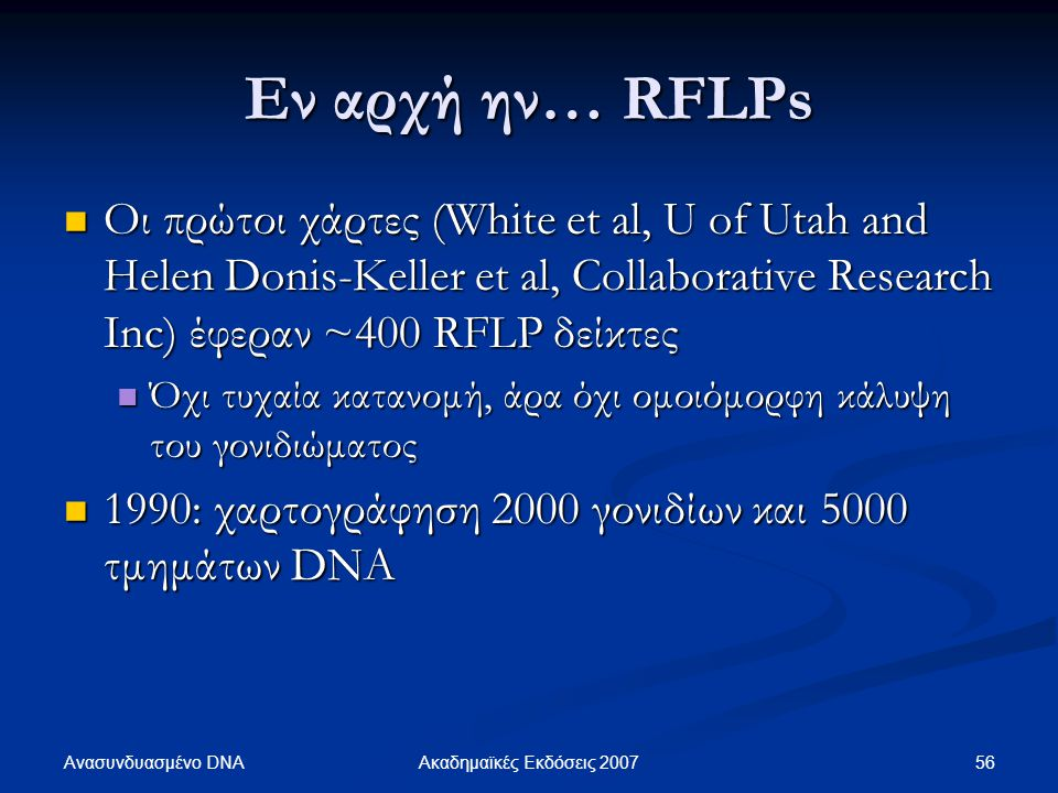 Εν αρχή ην… RFLPs Οι πρώτοι χάρτες (White et al, U of Utah and Helen Donis-Keller et al, Collaborative Research Inc) έφεραν ~400 RFLP δείκτες.