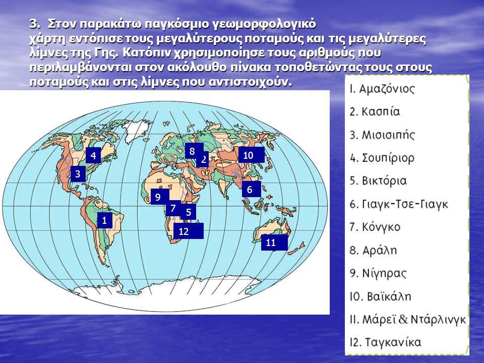 3. Στον παρακάτω παγκόσμιο γεωμορφολογικό χάρτη εντόπισε τους μεγαλύτερους ποταμούς και τις μεγαλύτερες λίμνες της Γης. Κατόπιν χρησιμοποίησε τους αριθμούς που περιλαμβάνονται στον ακόλουθο πίνακα τοποθετώντας τους στους ποταμούς και στις λίμνες που αντιστοιχούν.