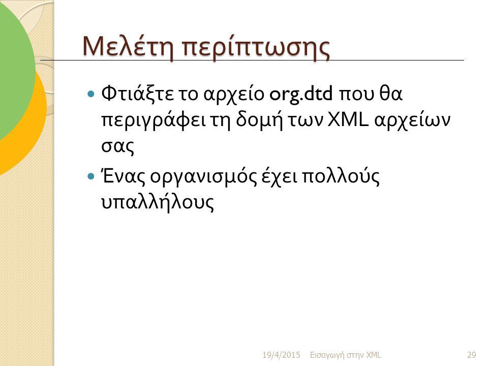 Μελέτη περίπτωσης Φτιάξτε το αρχείο org.dtd που θα περιγράφει τη δομή των XML αρχείων σας. Ένας οργανισμός έχει πολλούς υπαλλήλους.