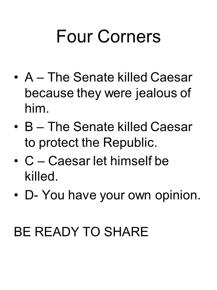 Four Corners A – The Senate killed Caesar because they were jealous of him. B – The Senate killed Caesar to protect the Republic.