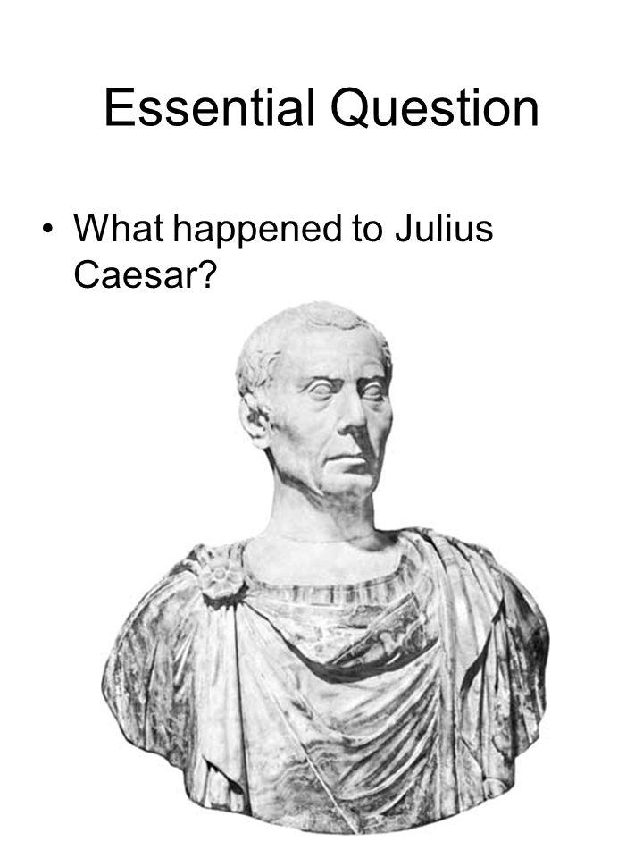Essential Question What happened to Julius Caesar