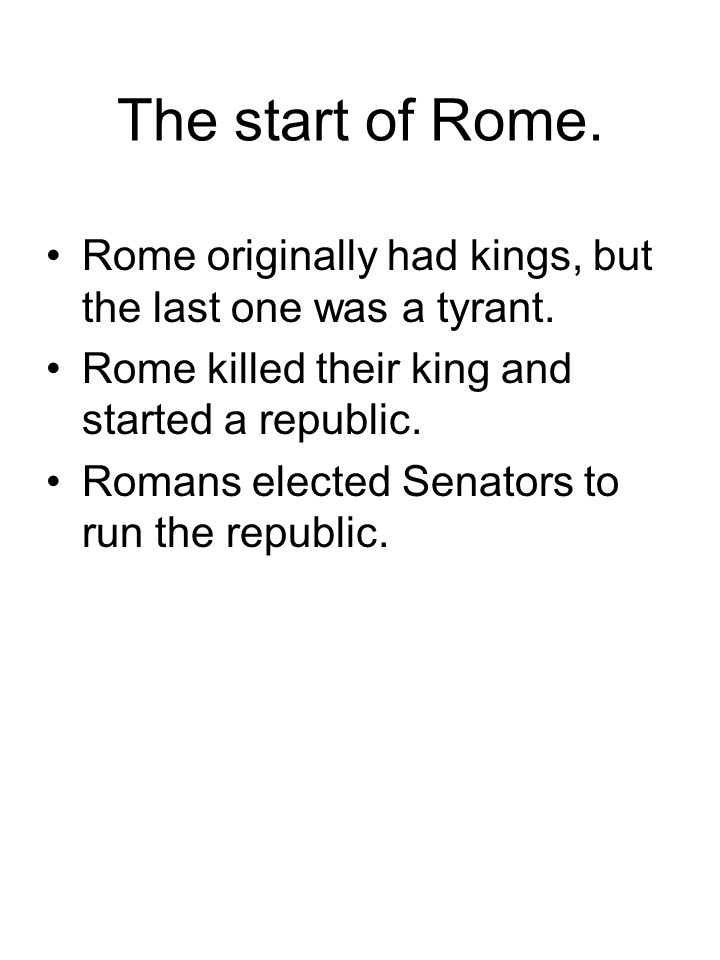 The start of Rome. Rome originally had kings, but the last one was a tyrant. Rome killed their king and started a republic.