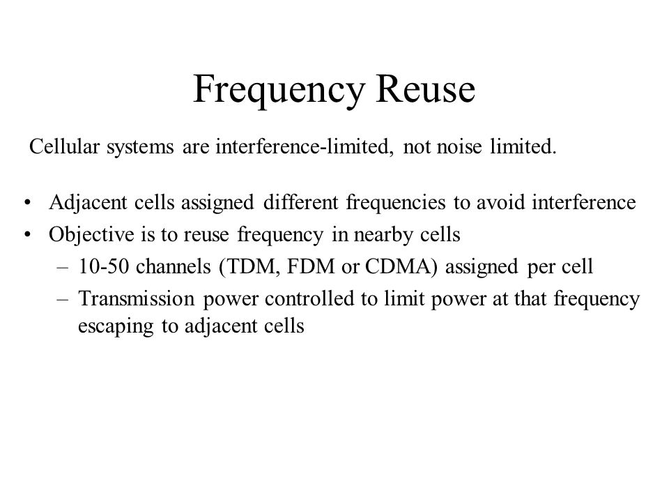 Frequency Reuse Cellular systems are interference-limited, not noise limited. Adjacent cells assigned different frequencies to avoid interference.