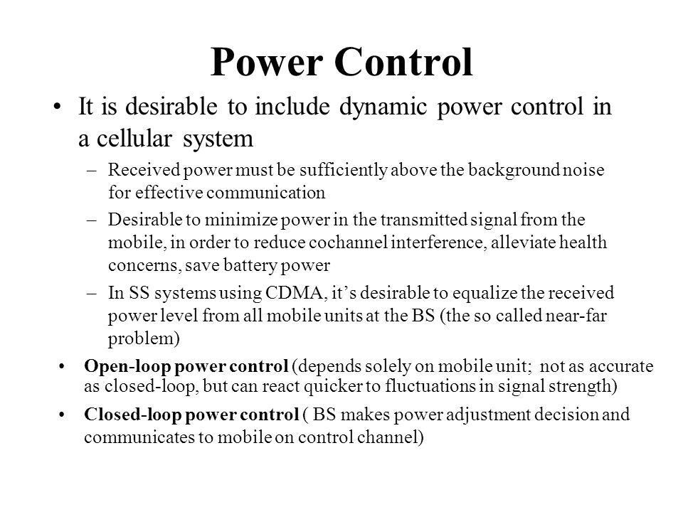 Power Control It is desirable to include dynamic power control in a cellular system.