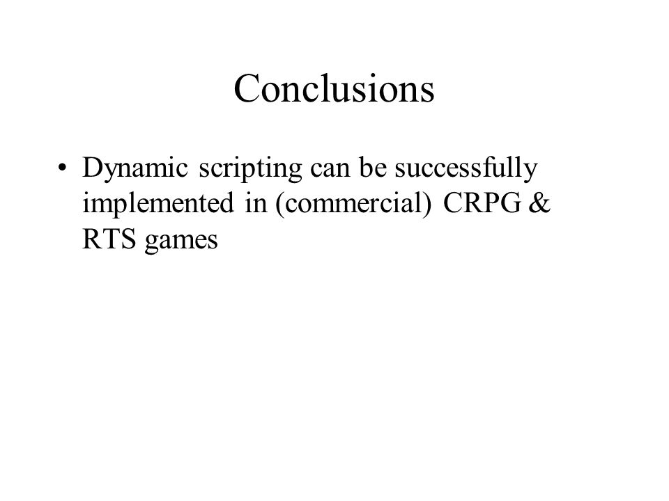 Conclusions Dynamic scripting can be successfully implemented in (commercial) CRPG & RTS games