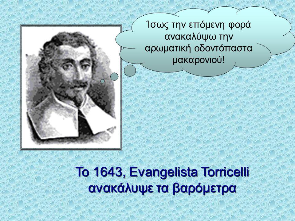 Το 1643, Evangelista Torricelli ανακάλυψε τα βαρόμετρα