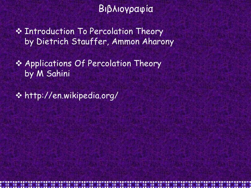 Βιβλιογραφία Introduction To Percolation Theory by Dietrich Stauffer, Ammon Aharony. Applications Of Percolation Theory by M Sahini.