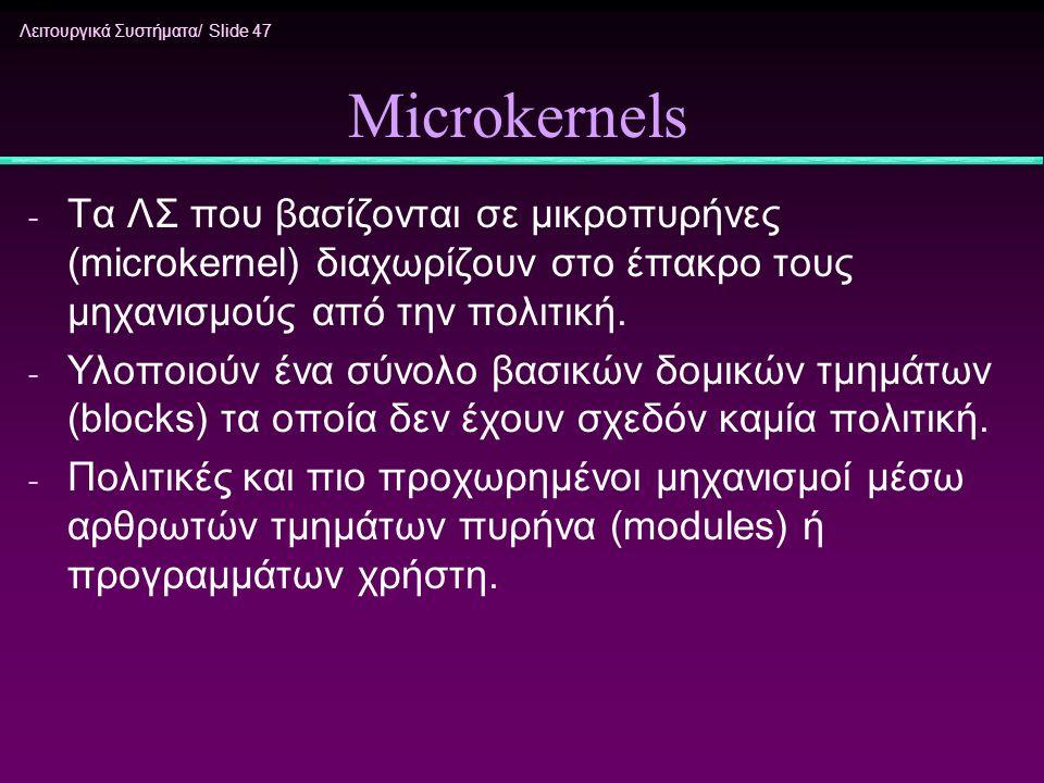 Microkernels Τα ΛΣ που βασίζονται σε μικροπυρήνες (microkernel) διαχωρίζουν στο έπακρο τους μηχανισμούς από την πολιτική.