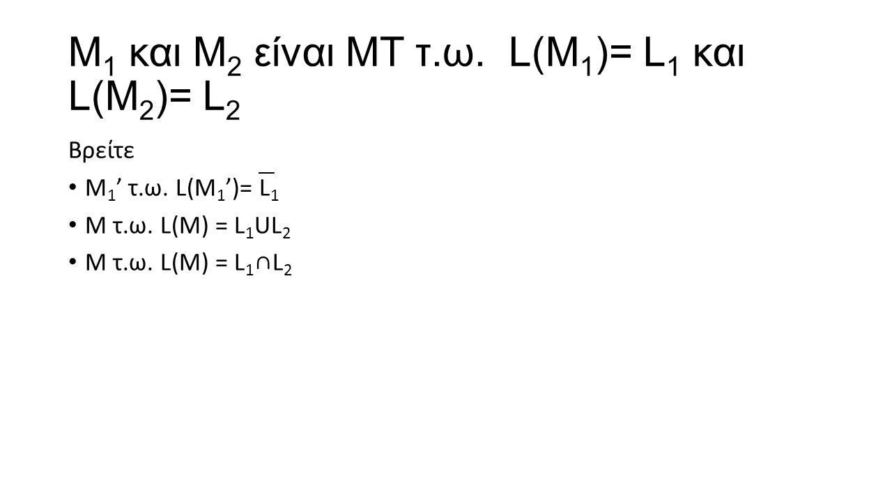 Μ1 και Μ2 είναι ΜΤ τ.ω. L(Μ1)= L1 και L(Μ2)= L2
