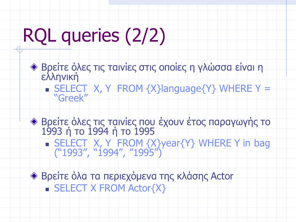 RQL queries (2/2) Βρείτε όλες τις ταινίες στις οποίες η γλώσσα είναι η ελληνική. SELECT X, Y FROM {X}language{Y} WHERE Y = Greek