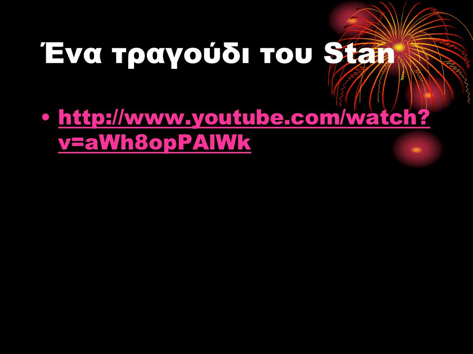Ένα τραγούδι του Stan http://www.youtube.com/watch v=aWh8opPAlWk